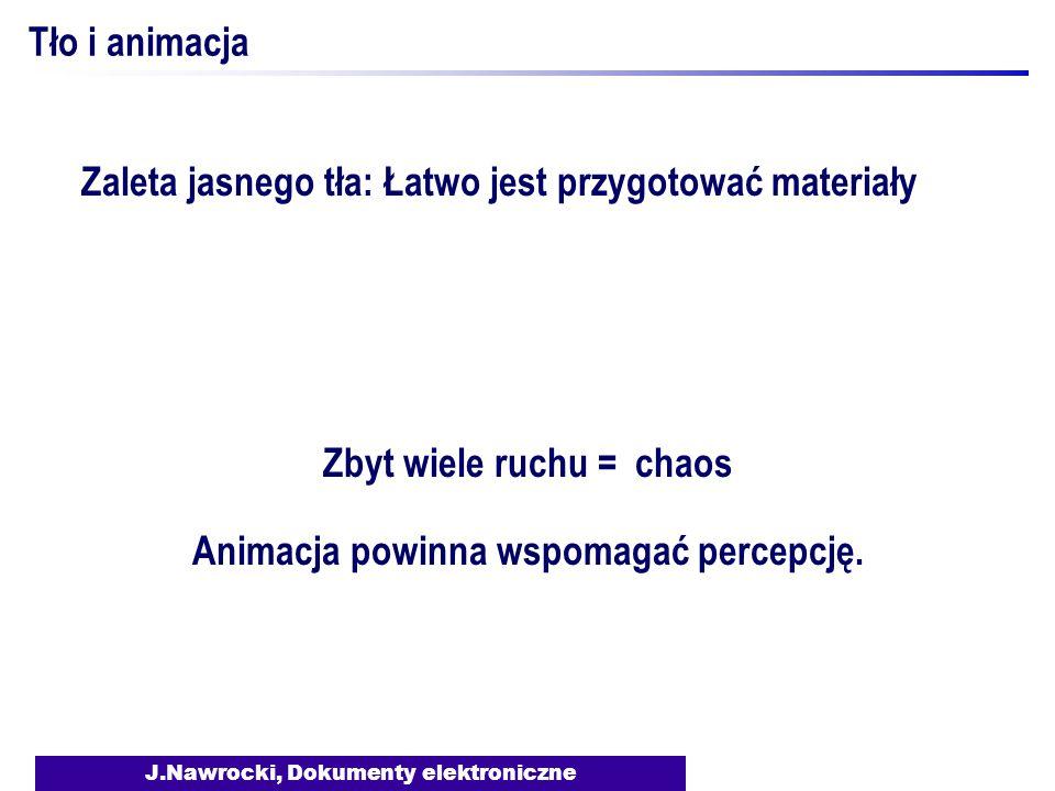 J.Nawrocki, Dokumenty elektroniczne Tło i animacja Zaleta jasnego tła: Łatwo jest przygotować materiały Zbyt wiele ruchu = chaos Animacja powinna wspomagać percepcję.