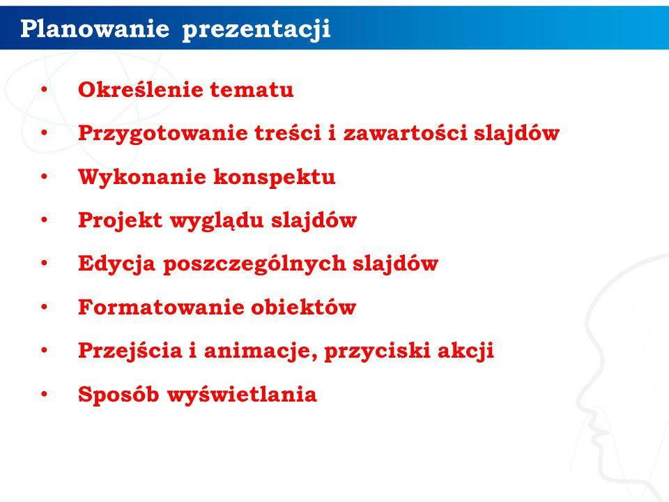Planowanie prezentacji Określenie tematu Przygotowanie treści i zawartości slajdów Wykonanie konspektu Projekt wyglądu slajdów Edycja poszczególnych slajdów Formatowanie obiektów Przejścia i animacje, przyciski akcji Sposób wyświetlania 3