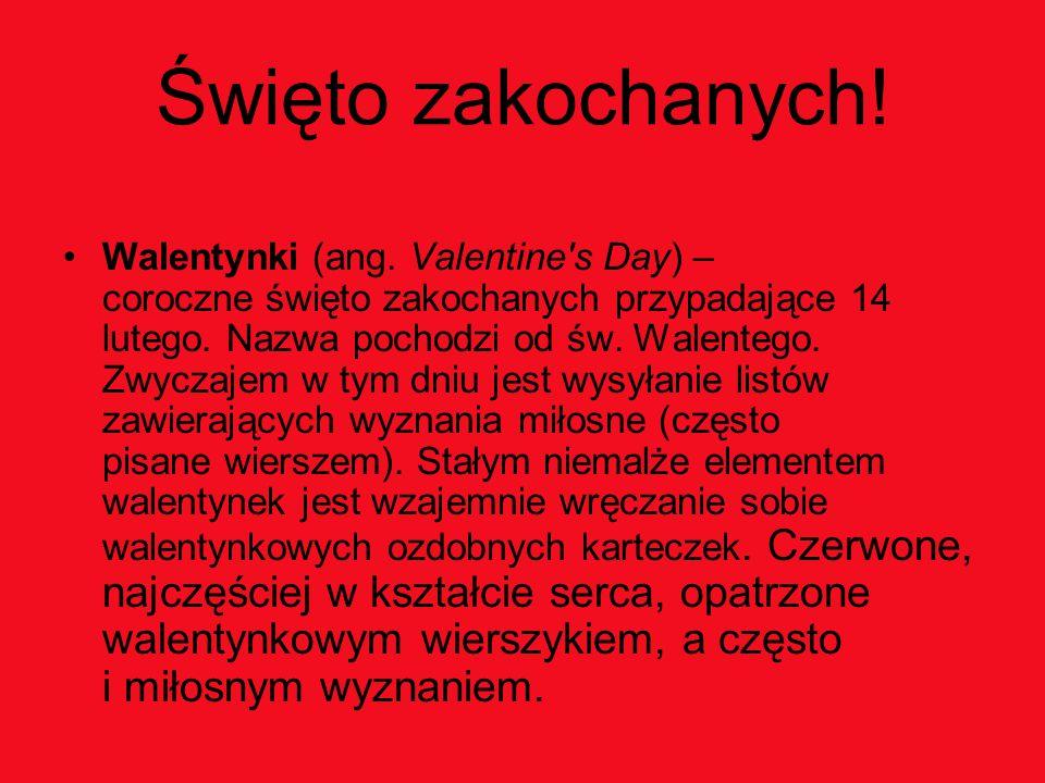 Święto zakochanych! Walentynki (ang. Valentine's Day) – coroczne święto zakochanych przypadające 14 lutego. Nazwa pochodzi od św. Walentego. Zwyczajem