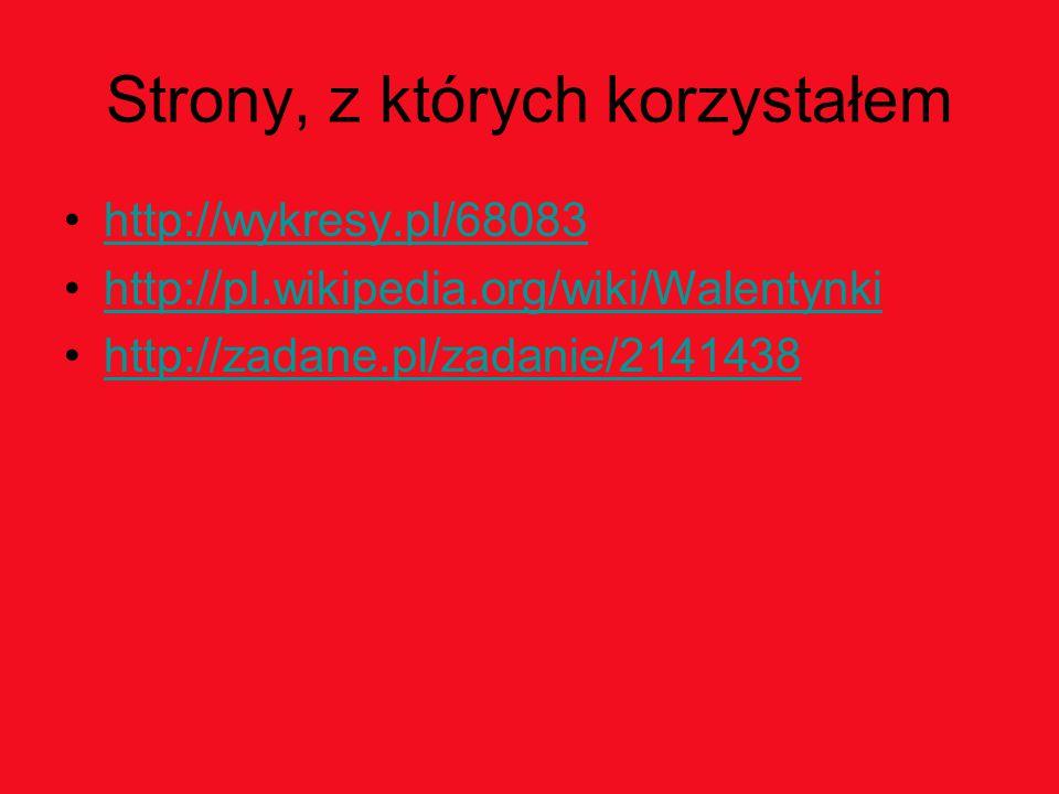 Strony, z których korzystałem http://wykresy.pl/68083 http://pl.wikipedia.org/wiki/Walentynki http://zadane.pl/zadanie/2141438