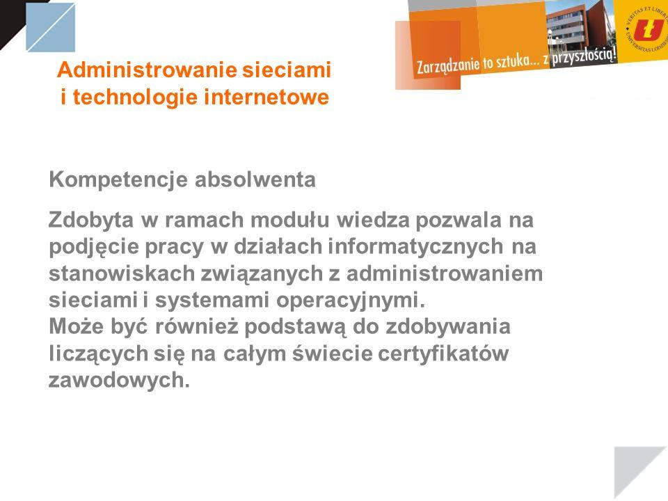Administrowanie sieciami i technologie internetowe Kompetencje absolwenta Zdobyta w ramach modułu wiedza pozwala na podjęcie pracy w działach informatycznych na stanowiskach związanych z administrowaniem sieciami i systemami operacyjnymi.
