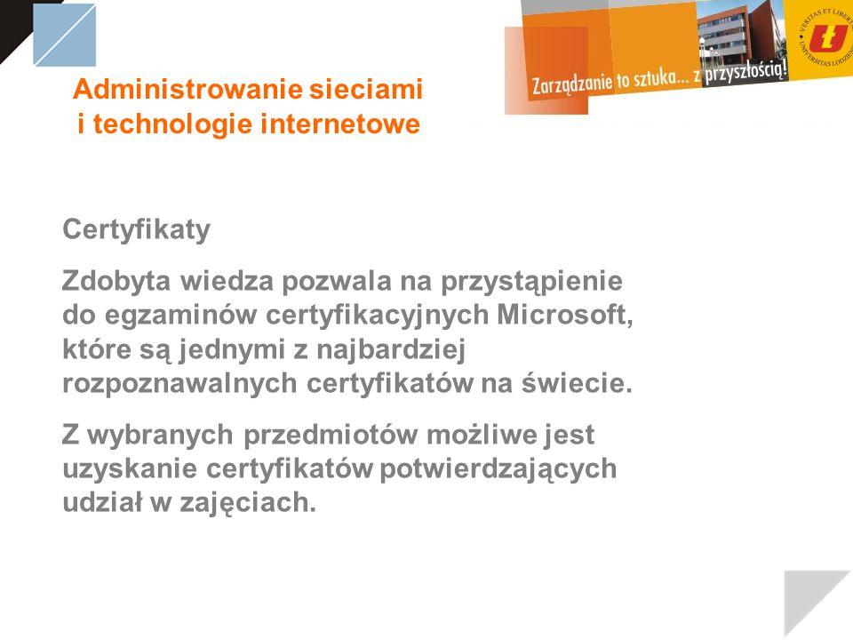 Administrowanie sieciami i technologie internetowe Certyfikaty Zdobyta wiedza pozwala na przystąpienie do egzaminów certyfikacyjnych Microsoft, które są jednymi z najbardziej rozpoznawalnych certyfikatów na świecie.