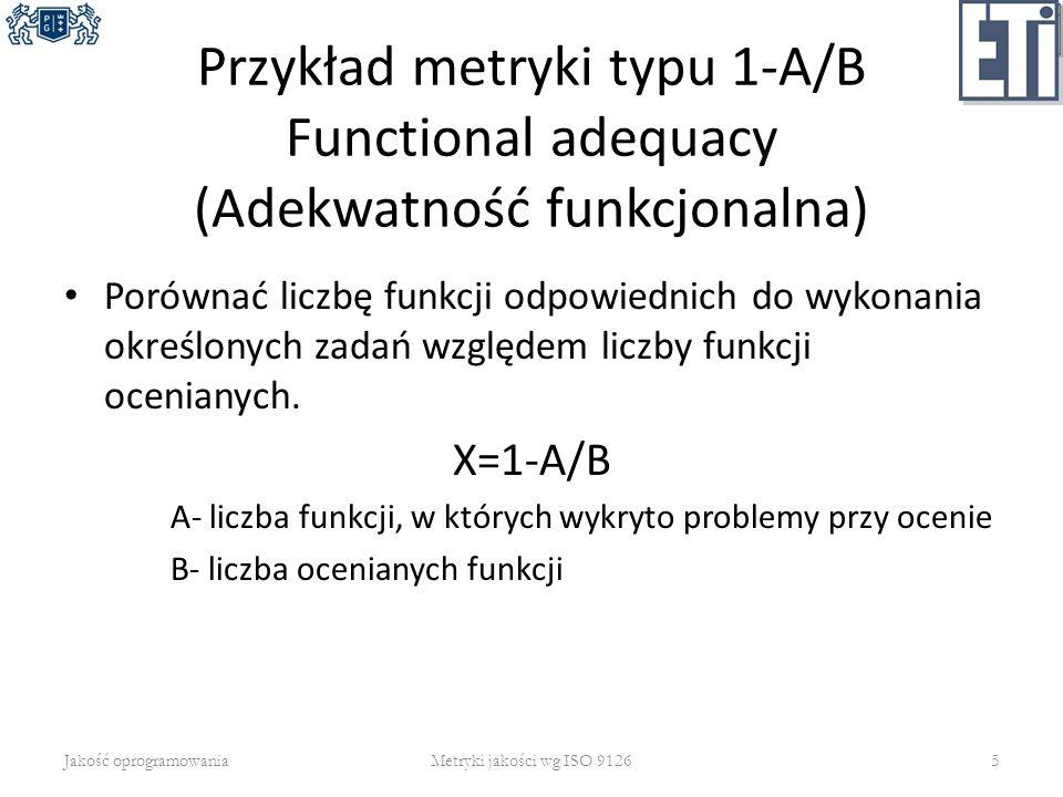 Przykład metryki typu 1-A/B Functional adequacy (Adekwatność funkcjonalna) Porównać liczbę funkcji odpowiednich do wykonania określonych zadań względe