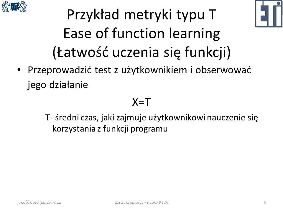 Przykład metryki typu T Ease of function learning (Łatwość uczenia się funkcji) Przeprowadzić test z użytkownikiem i obserwować jego działanie X=T T-