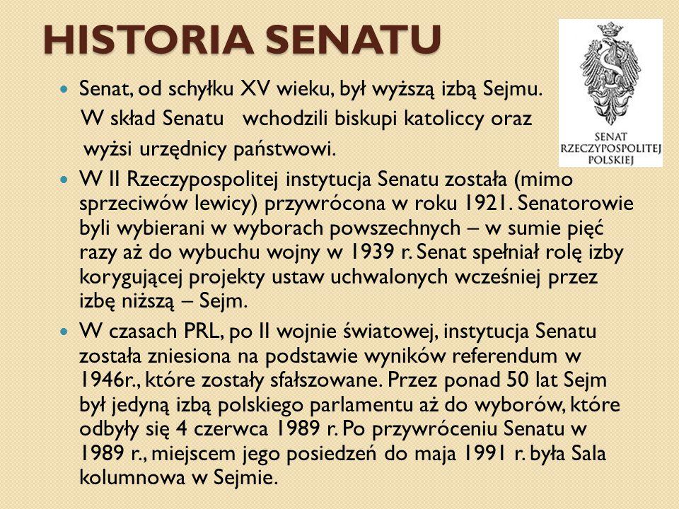 HISTORIA SENATU Senat, od schyłku XV wieku, był wyższą izbą Sejmu. W skład Senatu wchodzili biskupi katoliccy oraz wyżsi urzędnicy państwowi. W II Rze