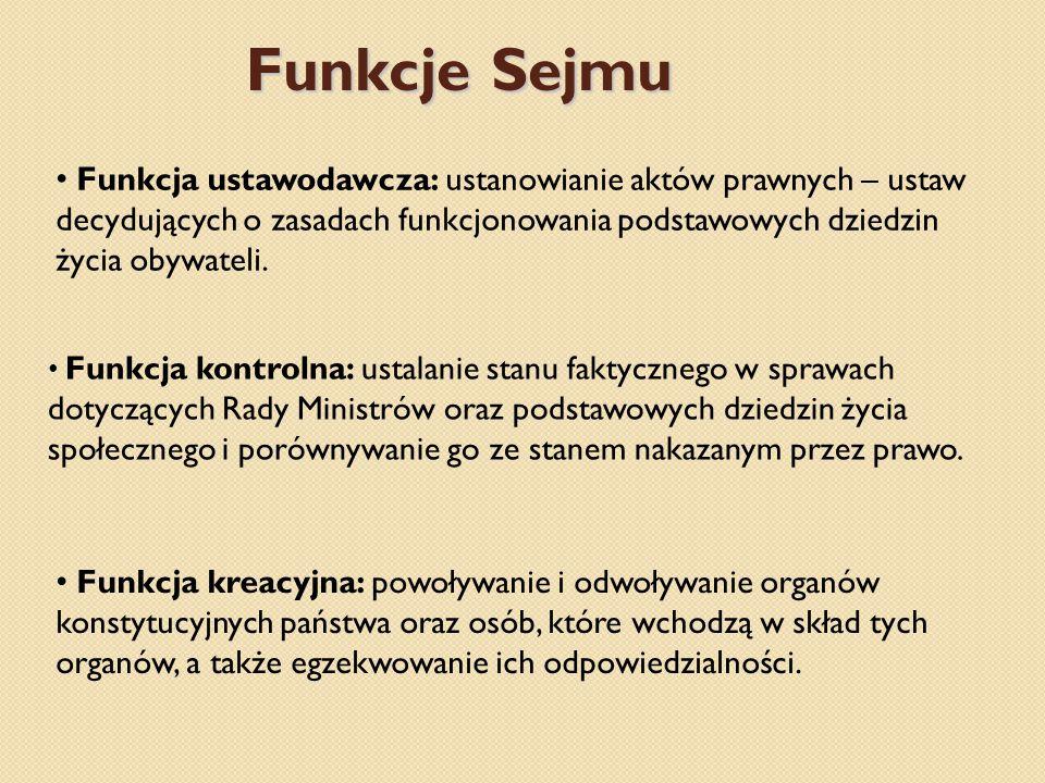 Funkcje Sejmu Funkcja ustawodawcza: ustanowianie aktów prawnych – ustaw decydujących o zasadach funkcjonowania podstawowych dziedzin życia obywateli.