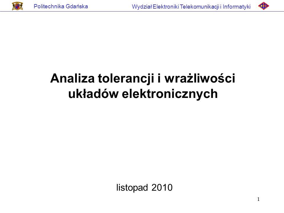 1 Politechnika Gdańska Wydział Elektroniki Telekomunikacji i Informatyki Analiza tolerancji i wrażliwości układów elektronicznych listopad 2010