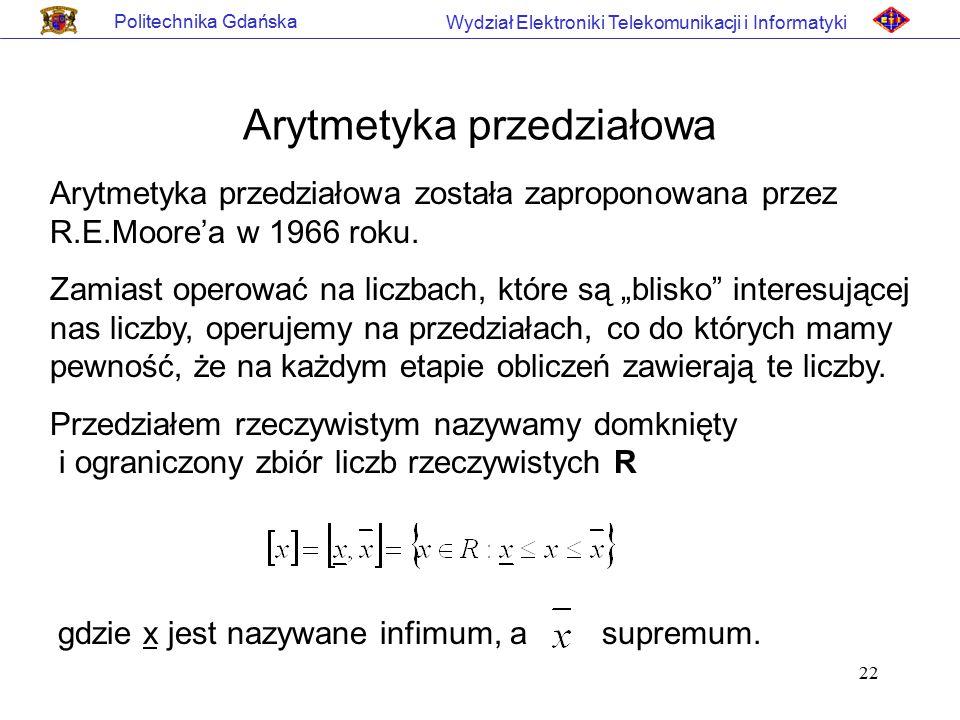 22 Politechnika Gdańska Wydział Elektroniki Telekomunikacji i Informatyki Arytmetyka przedziałowa Arytmetyka przedziałowa została zaproponowana przez