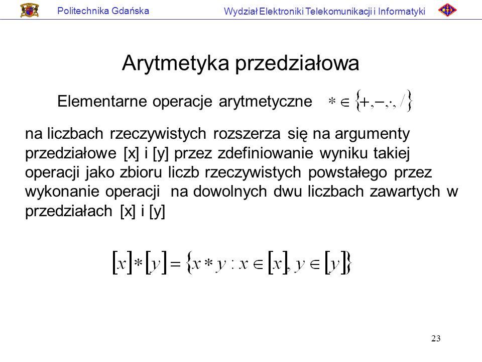 23 Politechnika Gdańska Wydział Elektroniki Telekomunikacji i Informatyki Arytmetyka przedziałowa Elementarne operacje arytmetyczne na liczbach rzeczy