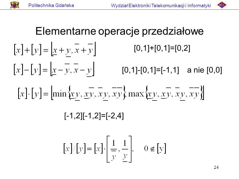 24 Politechnika Gdańska Wydział Elektroniki Telekomunikacji i Informatyki Elementarne operacje przedziałowe [0,1]+[0,1]=[0,2] [0,1]-[0,1]=[-1,1] a nie