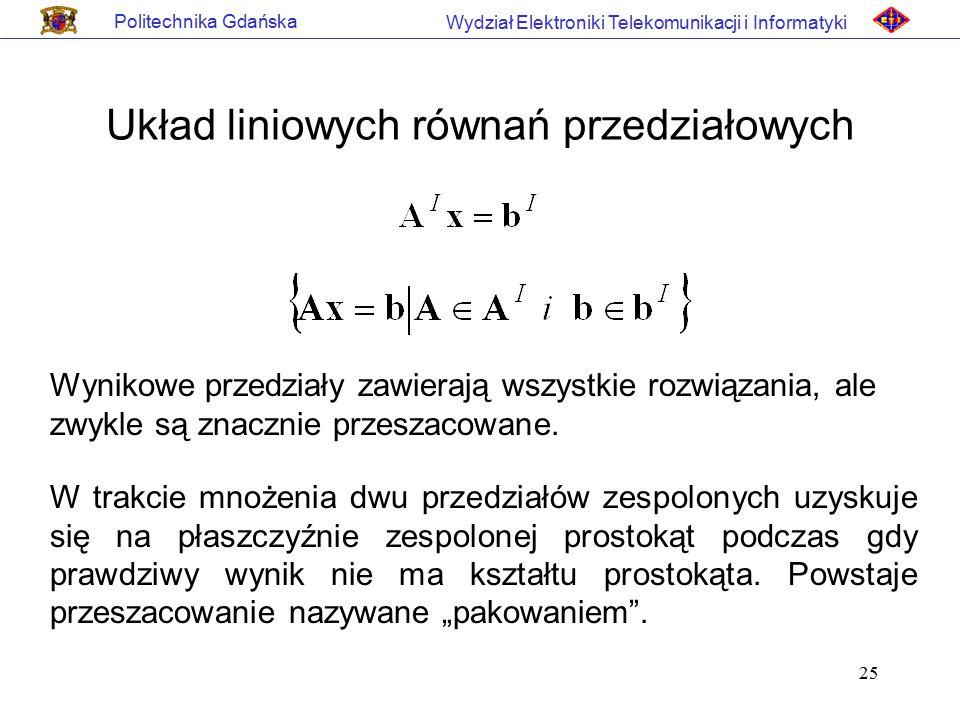 25 Politechnika Gdańska Wydział Elektroniki Telekomunikacji i Informatyki Układ liniowych równań przedziałowych Wynikowe przedziały zawierają wszystki