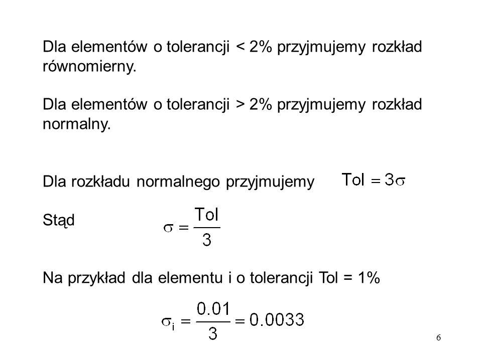 6 Dla elementów o tolerancji < 2% przyjmujemy rozkład równomierny. Dla elementów o tolerancji > 2% przyjmujemy rozkład normalny. Dla rozkładu normalne
