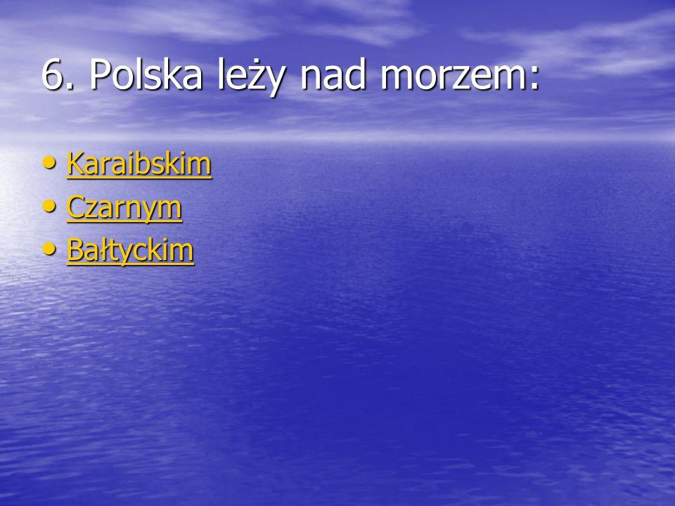 6. Polska leży nad morzem: Karaibskim Karaibskim Karaibskim Czarnym Czarnym Czarnym Bałtyckim Bałtyckim Bałtyckim