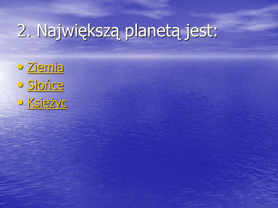 2. Największą planetą jest: Ziemia Ziemia Ziemia Słońce Słońce Słońce Księżyc Księżyc Księżyc
