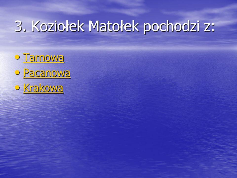 3. Koziołek Matołek pochodzi z: Tarnowa Tarnowa Tarnowa Pacanowa Pacanowa Pacanowa Krakowa Krakowa Krakowa