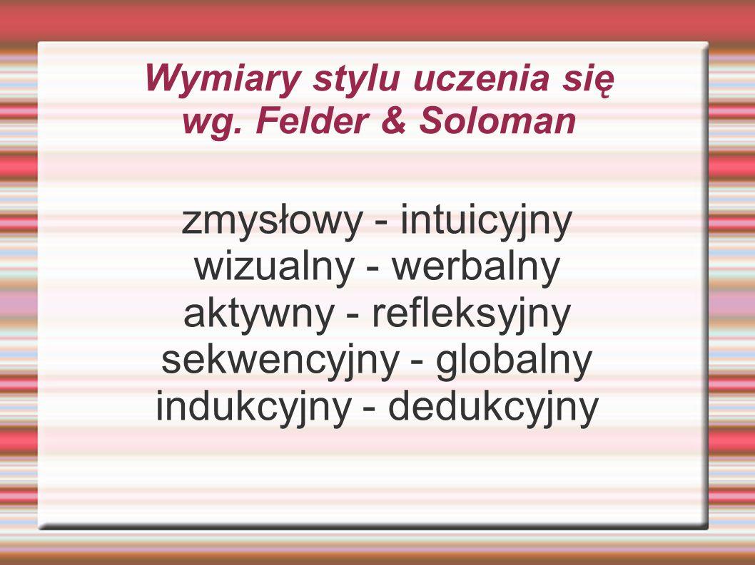 Wymiary stylu uczenia się wg. Felder & Soloman zmysłowy - intuicyjny wizualny - werbalny aktywny - refleksyjny sekwencyjny - globalny indukcyjny - ded