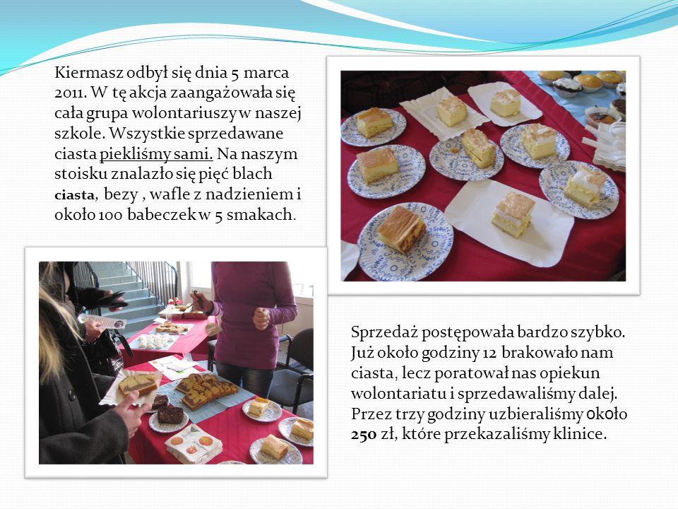 Kiermasz odbył się dnia 5 marca 2011. W tę akcja zaangażowała się cała grupa wolontariuszy w naszej szkole. Wszystkie sprzedawane ciasta piekliśmy sam