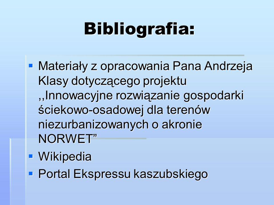 Bibliografia:  Materiały z opracowania Pana Andrzeja Klasy dotyczącego projektu,,Innowacyjne rozwiązanie gospodarki ściekowo-osadowej dla terenów niezurbanizowanych o akronie NORWET  Wikipedia  Portal Ekspressu kaszubskiego