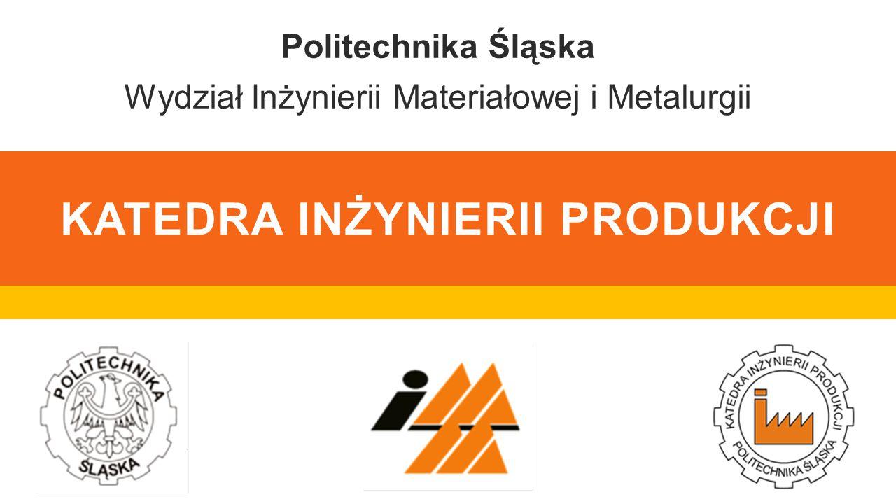 KATEDRA INŻYNIERII PRODUKCJI Politechnika Śląska Wydział Inżynierii Materiałowej i Metalurgii