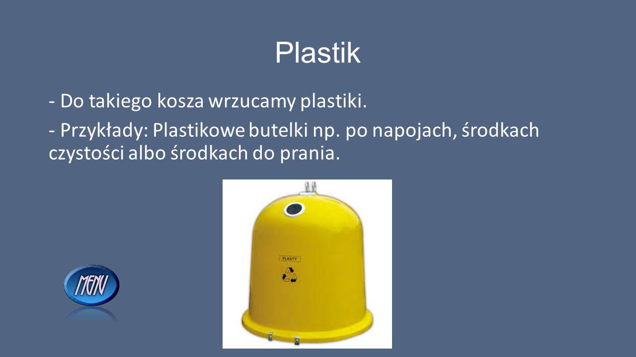 Plastik - Do takiego kosza wrzucamy plastiki. - Przykłady: Plastikowe butelki np. po napojach, środkach czystości albo środkach do prania.