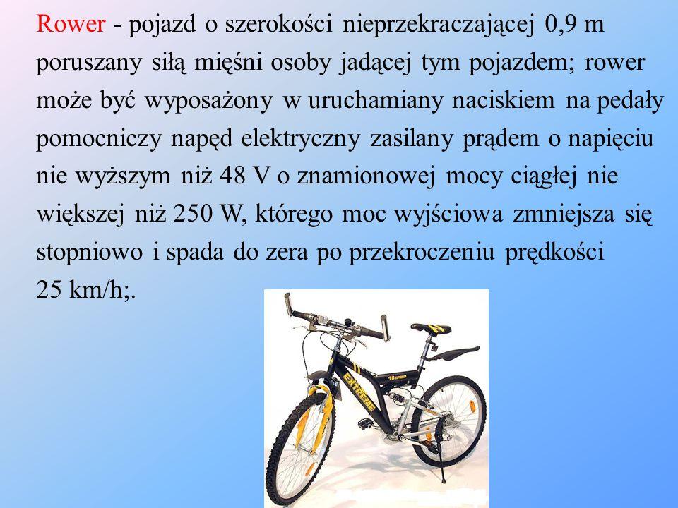 Rower - pojazd o szerokości nieprzekraczającej 0,9 m poruszany siłą mięśni osoby jadącej tym pojazdem; rower może być wyposażony w uruchamiany naciski