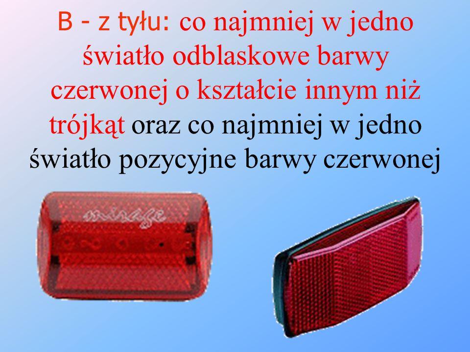 B - z tyłu: co najmniej w jedno światło odblaskowe barwy czerwonej o kształcie innym niż trójkąt oraz co najmniej w jedno światło pozycyjne barwy czer