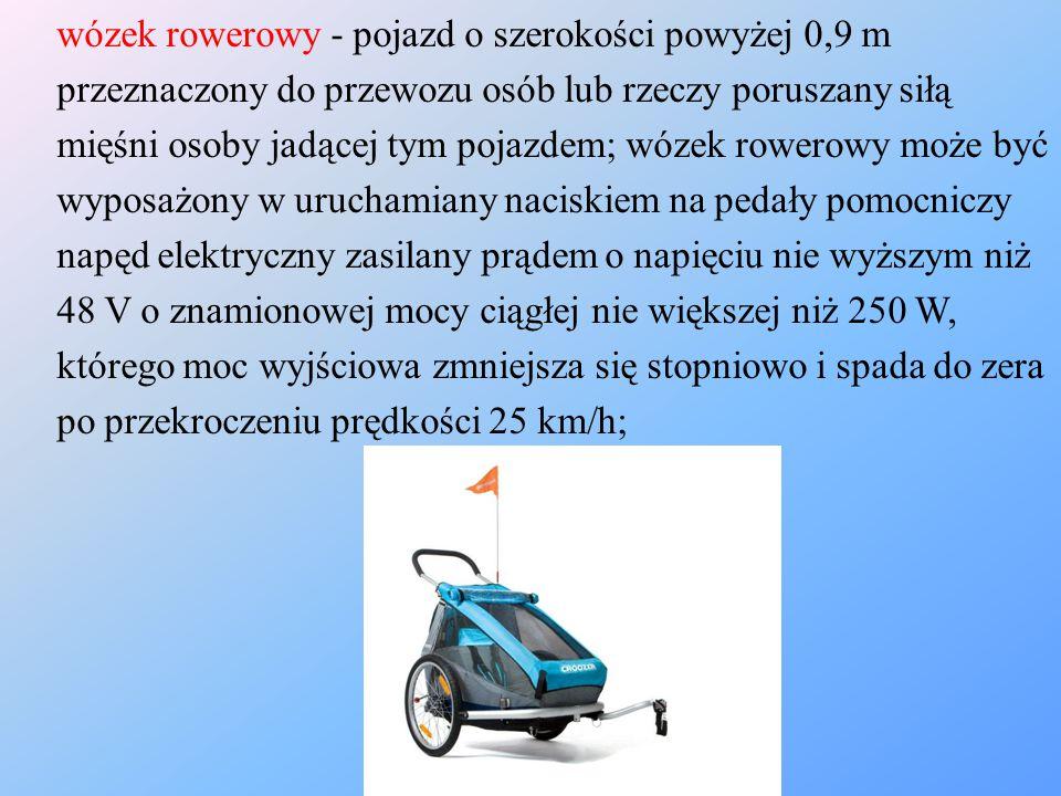 wózek rowerowy - pojazd o szerokości powyżej 0,9 m przeznaczony do przewozu osób lub rzeczy poruszany siłą mięśni osoby jadącej tym pojazdem; wózek ro