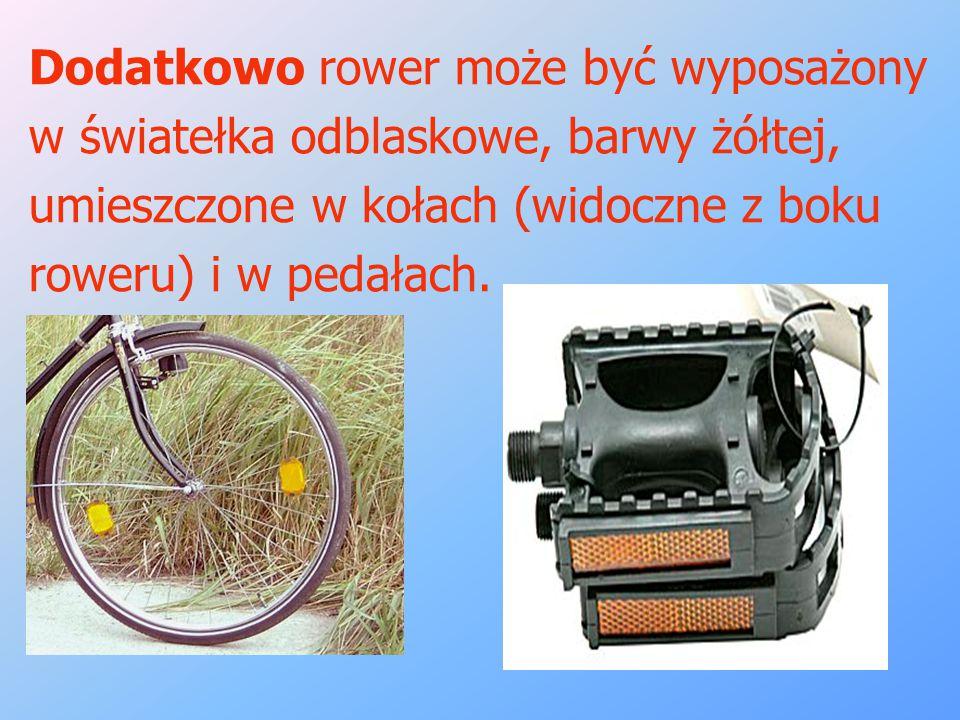 Dodatkowo rower może być wyposażony w światełka odblaskowe, barwy żółtej, umieszczone w kołach (widoczne z boku roweru) i w pedałach.