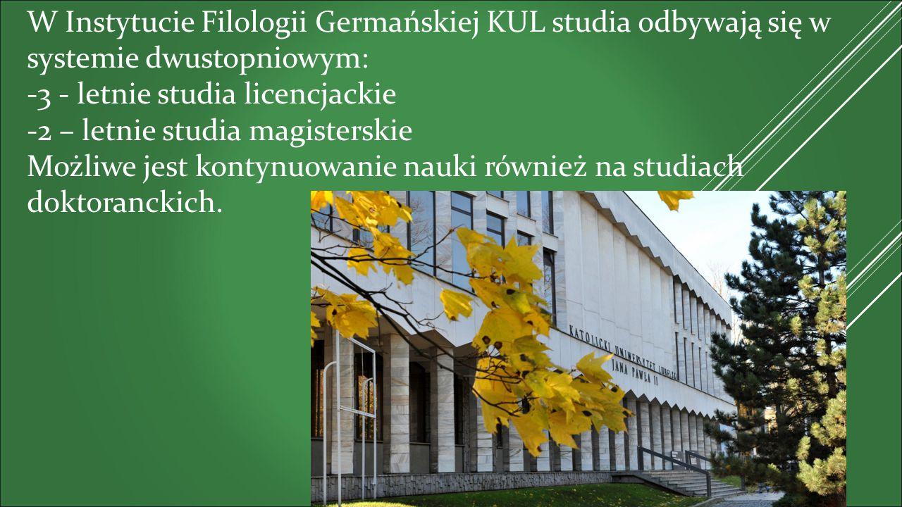W Instytucie Filologii Germańskiej KUL studia odbywają się w systemie dwustopniowym: -3 - letnie studia licencjackie -2 – letnie studia magisterskie Możliwe jest kontynuowanie nauki również na studiach doktoranckich.
