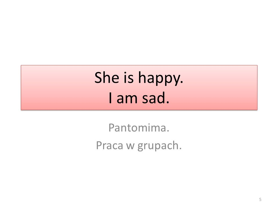 She is happy. I am sad. Pantomima. Praca w grupach. 5