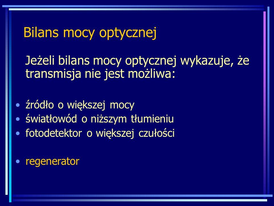 Bilans mocy optycznej Jeżeli bilans mocy optycznej wykazuje, że transmisja nie jest możliwa: źródło o większej mocy światłowód o niższym tłumieniu fotodetektor o większej czułości regenerator