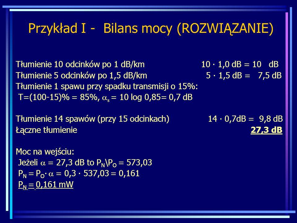 Tłumienie 10 odcinków po 1 dB/km 10 ∙ 1,0 dB = 10 dB Tłumienie 5 odcinków po 1,5 dB/km 5 ∙ 1,5 dB = 7,5 dB Tłumienie 1 spawu przy spadku transmisji o 15%: T=(100-15)% = 85%,  s = 10 log 0,85= 0,7 dB Tłumienie 14 spawów (przy 15 odcinkach) 14 ∙ 0,7dB = 9,8 dB Łączne tłumienie 27,3 dB Moc na wejściu: Jeżeli  = 27,3 dB to P N \P O = 573,03 P N = P O ∙  = 0,3 ∙ 537,03  = 0,161 P N = 0,161 mW Przykład I - Bilans mocy (ROZWIĄZANIE)