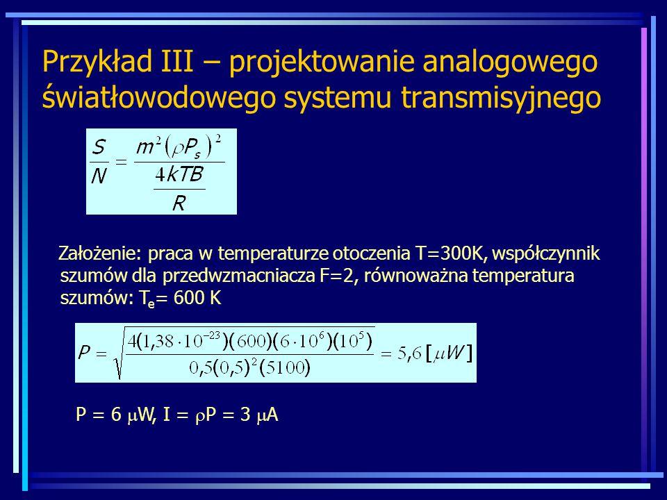 Przykład III – projektowanie analogowego światłowodowego systemu transmisyjnego Założenie: praca w temperaturze otoczenia T=300K, współczynnik szumów dla przedwzmacniacza F=2, równoważna temperatura szumów: T e = 600 K P = 6  W, I =  P = 3  A
