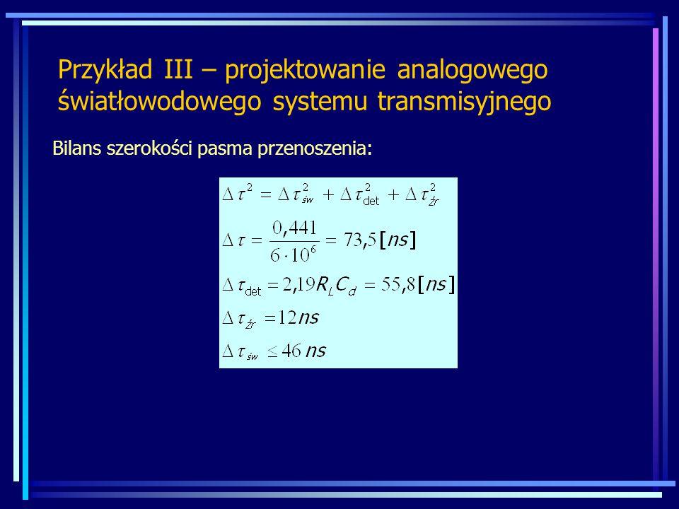 Przykład III – projektowanie analogowego światłowodowego systemu transmisyjnego Bilans szerokości pasma przenoszenia: