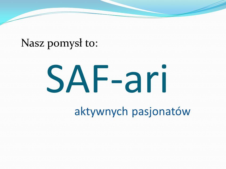 SAF-ari Nasz pomysł to: aktywnych pasjonatów