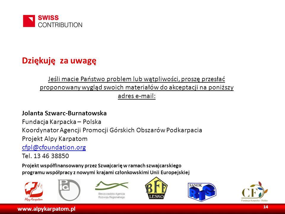 www.alpykarpatom.pl Projekt współfinansowany przez Szwajcarię w ramach szwajcarskiego programu współpracy z nowymi krajami członkowskimi Unii Europejskiej Dziękuję za uwagę Jeśli macie Państwo problem lub wątpliwości, proszę przesłać proponowany wygląd swoich materiałów do akceptacji na poniższy adres e-mail: Jolanta Szwarc-Burnatowska Fundacja Karpacka – Polska Koordynator Agencji Promocji Górskich Obszarów Podkarpacia Projekt Alpy Karpatom cfpl@cfoundation.org Tel.