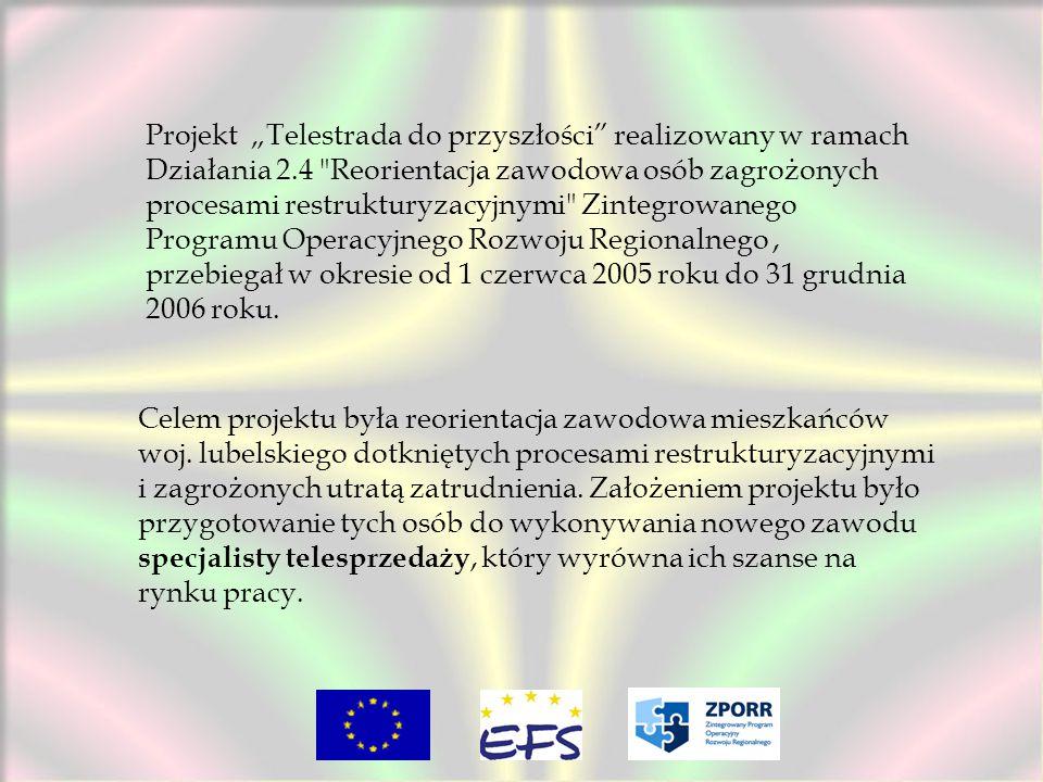 """Projekt """"Telestrada do przyszłości realizowany w ramach Działania 2.4 Reorientacja zawodowa osób zagrożonych procesami restrukturyzacyjnymi Zintegrowanego Programu Operacyjnego Rozwoju Regionalnego, przebiegał w okresie od 1 czerwca 2005 roku do 31 grudnia 2006 roku."""