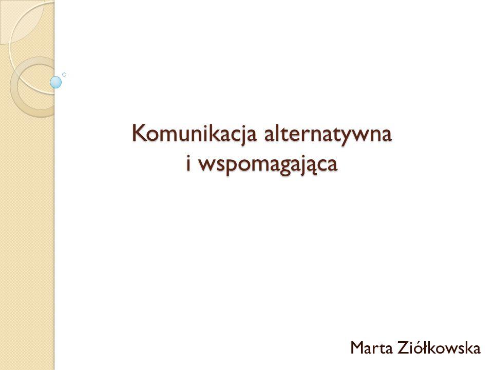 Komunikacja alternatywna i wspomagająca Komunikacja alternatywna i wspomagająca Marta Ziółkowska
