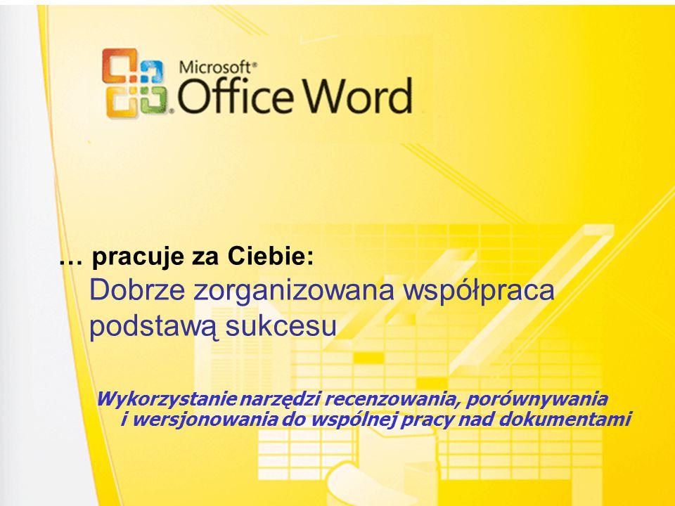 … pracuje za Ciebie: Dobrze zorganizowana współpraca podstawą sukcesu Wykorzystanie narzędzi recenzowania, porównywania i wersjonowania do wspólnej pracy nad dokumentami