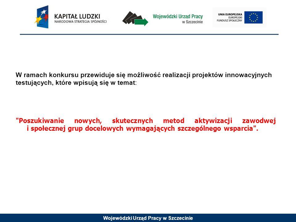 Wojewódzki Urząd Pracy w Szczecinie W ramach konkursu przewiduje się możliwość realizacji projektów innowacyjnych testujących, które wpisują się w temat: Poszukiwanie nowych, skutecznych metod aktywizacji zawodwej i społecznej grup docelowych wymagających szczególnego wsparcia .