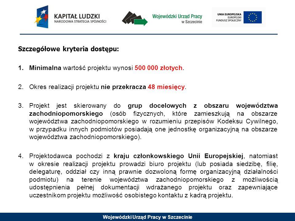 Wojewódzki Urząd Pracy w Szczecinie Szczegółowe kryteria dostępu: 1.Minimalna wartość projektu wynosi 500 000 złotych.