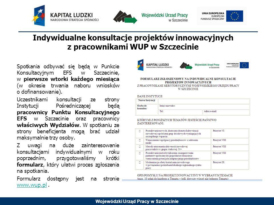 Wojewódzki Urząd Pracy w Szczecinie Indywidualne konsultacje projektów innowacyjnych z pracownikami WUP w Szczecinie Spotkania odbywać się będą w Punkcie Konsultacyjnym EFS w Szczecinie, w pierwsze wtorki każdego miesiąca (w okresie trwania naboru wniosków o dofinansowanie).