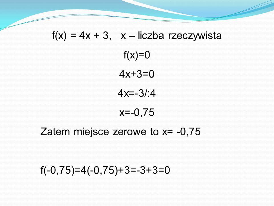 f(x) = 4x + 3, x – liczba rzeczywista f(x)=0 4x+3=0 4x=-3/:4 x=-0,75 Zatem miejsce zerowe to x= -0,75 f(-0,75)=4(-0,75)+3=-3+3=0