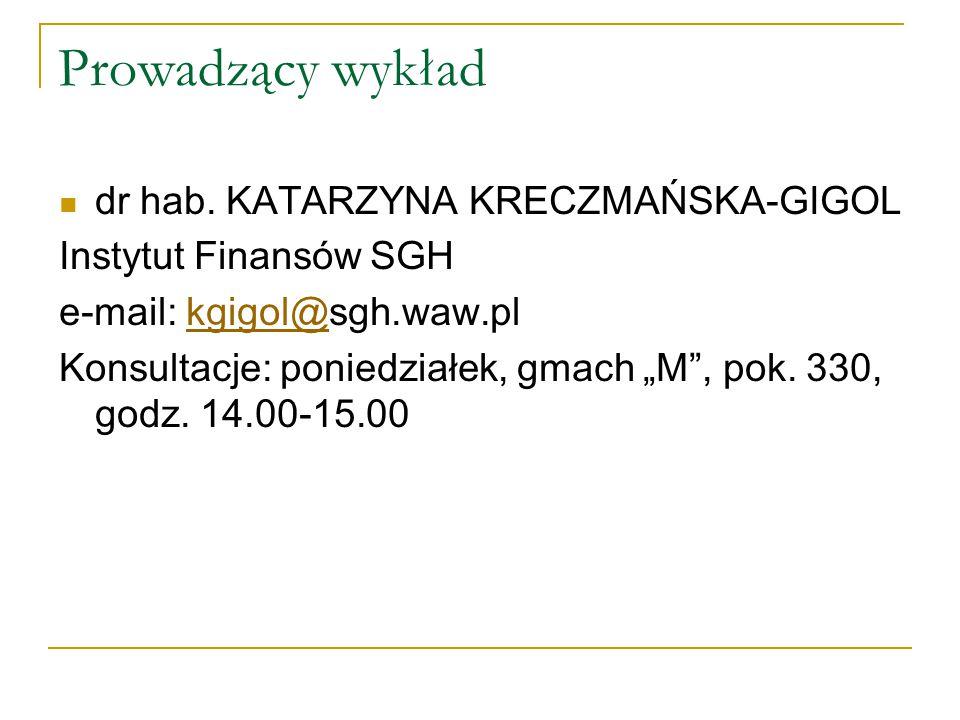 """Prowadzący wykład dr hab. KATARZYNA KRECZMAŃSKA-GIGOL Instytut Finansów SGH e-mail: kgigol@sgh.waw.plkgigol@ Konsultacje: poniedziałek, gmach """"M"""", pok"""