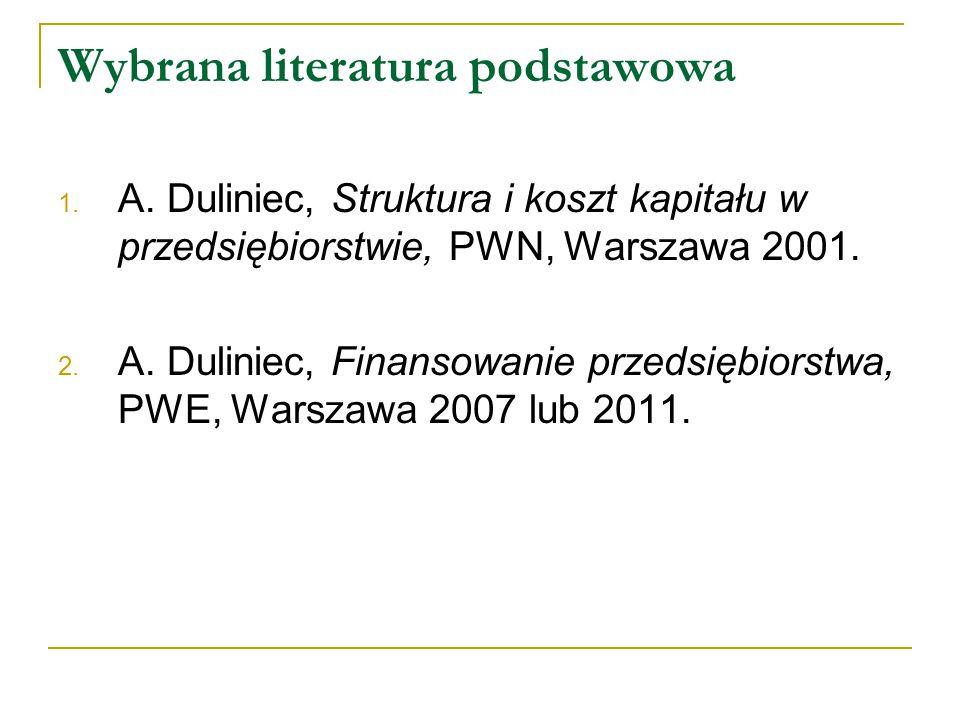Wybrana literatura podstawowa 1. A. Duliniec, Struktura i koszt kapitału w przedsiębiorstwie, PWN, Warszawa 2001. 2. A. Duliniec, Finansowanie przedsi