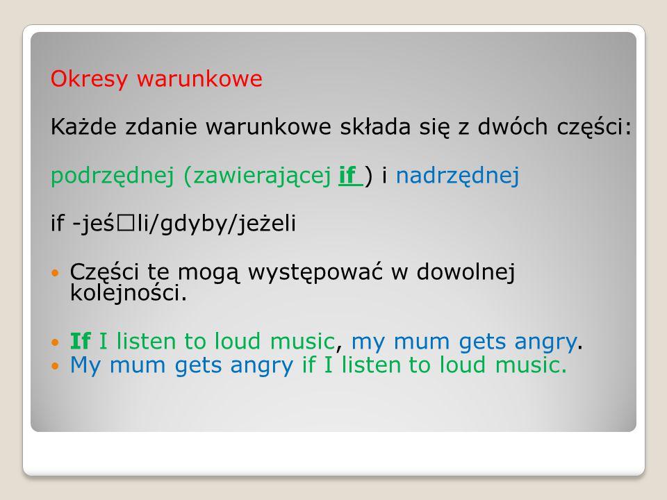 Okresy warunkowe Każde zdanie warunkowe składa się z dwóch części: podrzędnej (zawierającej if ) i nadrzędnej if -jeśœli/gdyby/jeżeli Części te mogą w