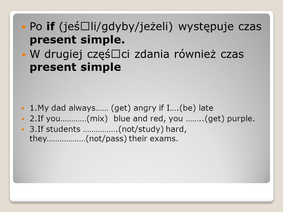 Po if (jeśœli/gdyby/jeżeli) występuje czas present simple. W drugiej cz궜ci zdania również czas present simple 1.My dad always…… (get) angry if I….(b
