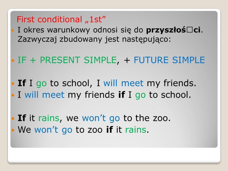 """First conditional """"1st"""" I okres warunkowy odnosi się do przyszłośœci. Zazwyczaj zbudowany jest następująco: IF + PRESENT SIMPLE, + FUTURE SIMPLE If I"""
