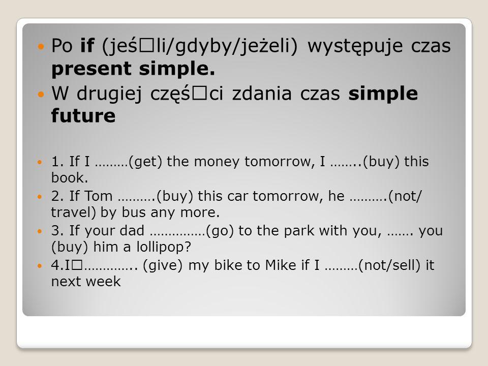 Po if (jeśœli/gdyby/jeżeli) występuje czas present simple. W drugiej cz궜ci zdania czas simple future 1. If I ………(get) the money tomorrow, I ……..(buy