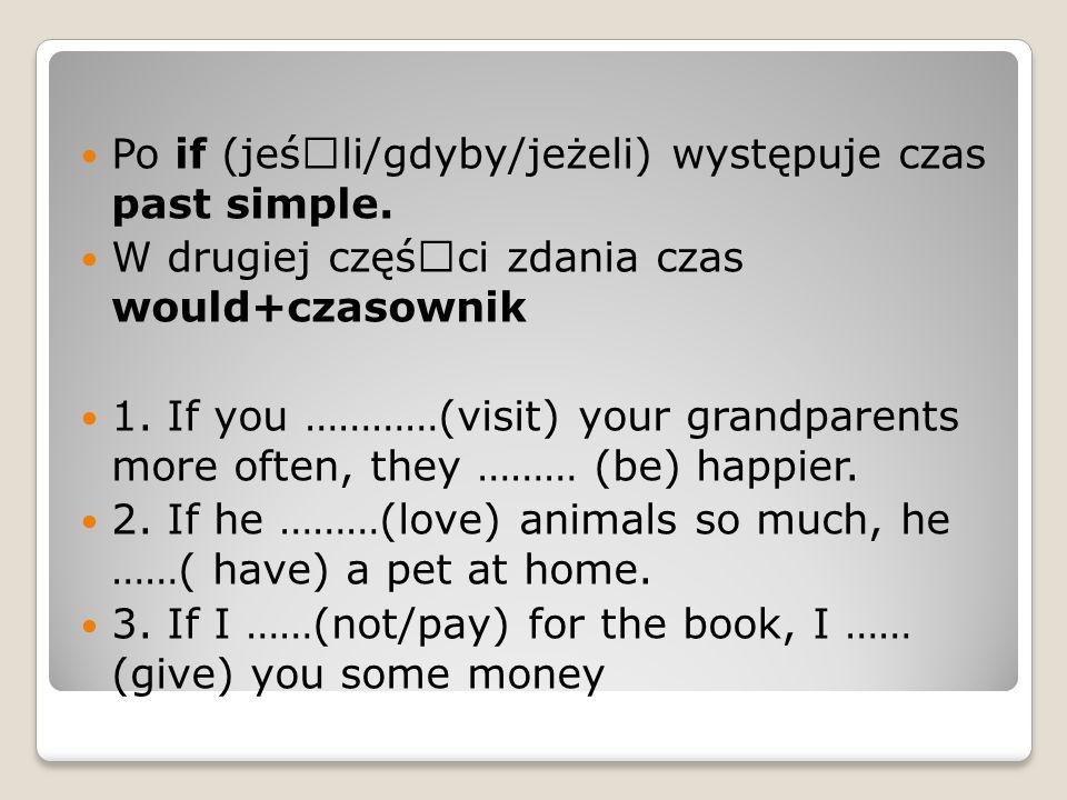 Po if (jeśœli/gdyby/jeżeli) występuje czas past simple. W drugiej cz궜ci zdania czas would+czasownik 1. If you …………(visit) your grandparents more oft